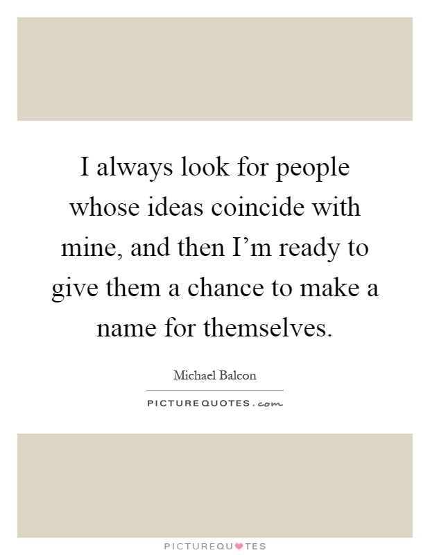 I always look for people whose ideas coincide with mine, and then I'm ready to give them a chance to make a name for themselves Picture Quote #1