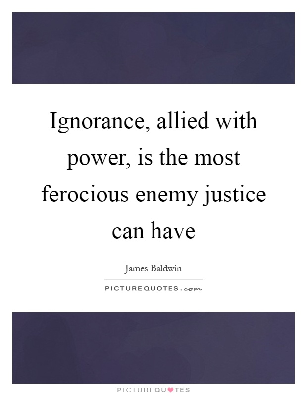 Ignorance, allied with power, is the most ferocious enemy justice can have Picture Quote #1