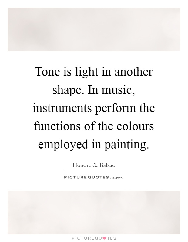 Tone is light in another shape. In music, instruments perform the functions of the colours employed in painting Picture Quote #1