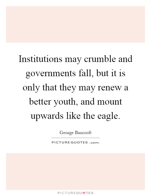 Institutions may crumble and governments fall, but it is only that they may renew a better youth, and mount upwards like the eagle Picture Quote #1