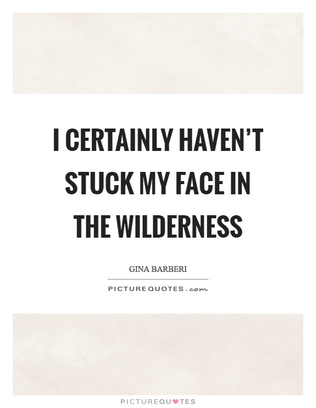 I certainly haven't stuck my face in the wilderness Picture Quote #1