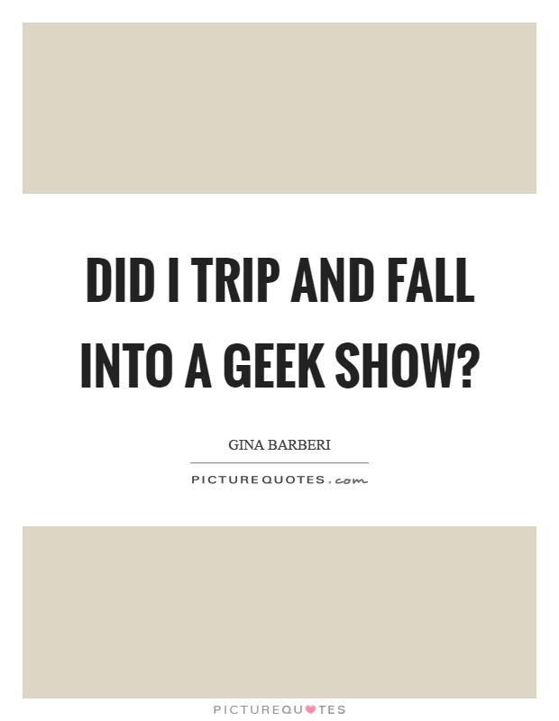 Did I trip and fall into a geek show? Picture Quote #1