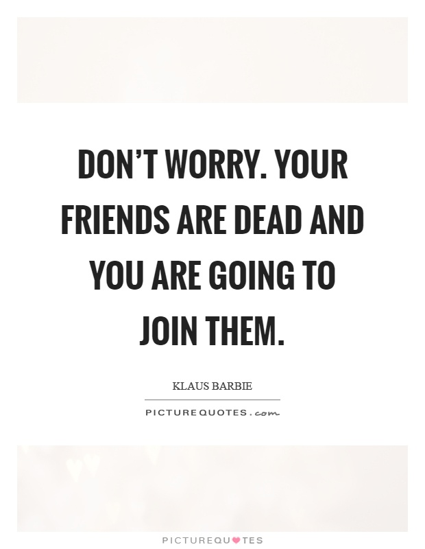 Don't worry. Your friends are dead and you are going to join them Picture Quote #1