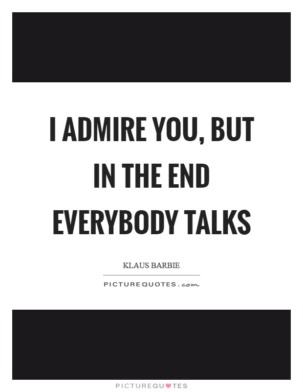 I admire you, but in the end everybody talks Picture Quote #1