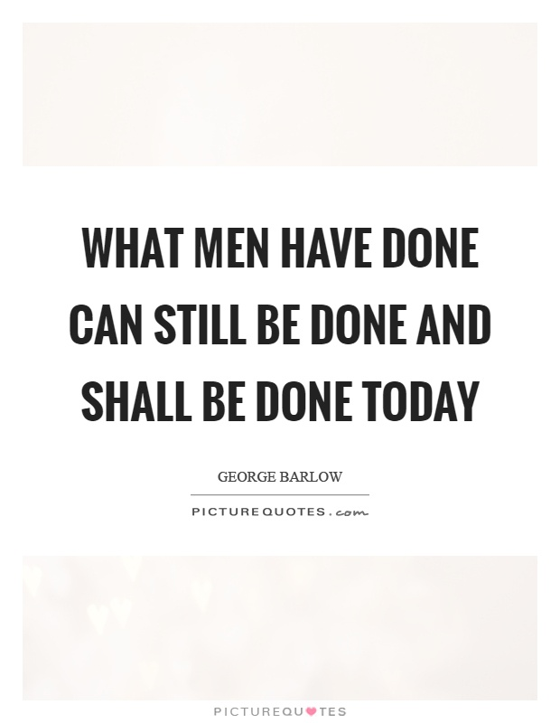 What men have done can still be done and shall be done today Picture Quote #1