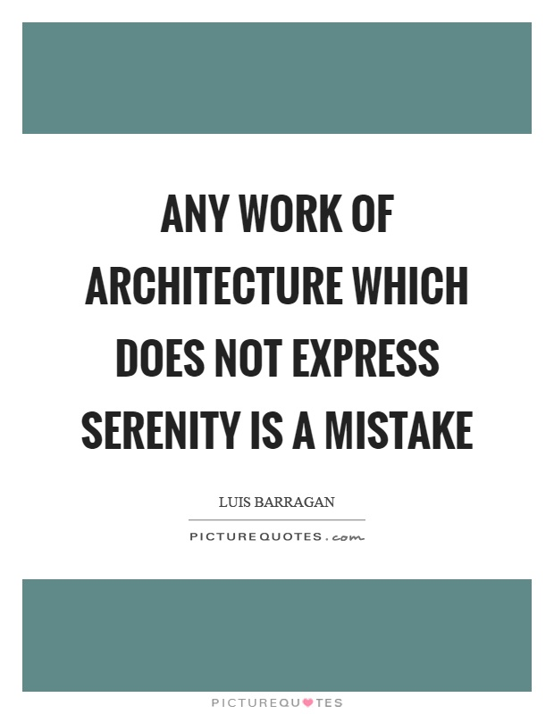 Any work of architecture which does not express serenity is a mistake Picture Quote #1