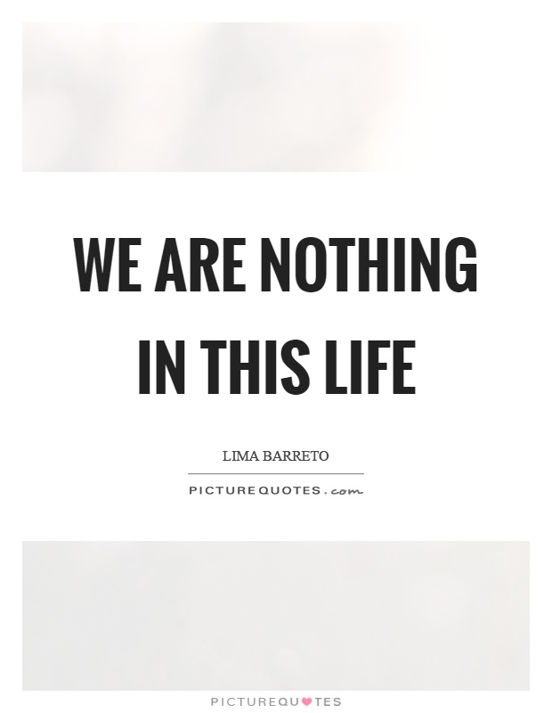 We are nothing in this life Picture Quote #1