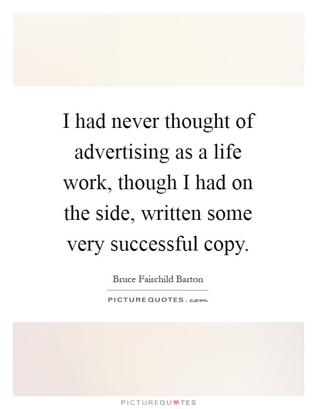 I had never thought of advertising as a life work, though I had on the side, written some very successful copy Picture Quote #1