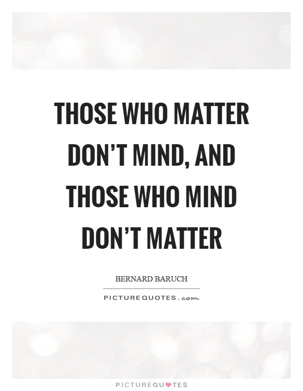 Those who matter don't mind, and those who mind don't matter Picture Quote #1