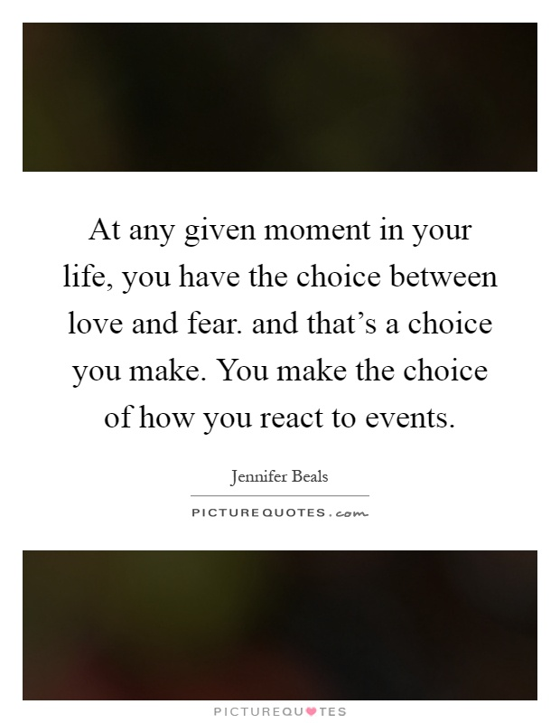 At any given moment in your life, you have the choice between love and fear. and that's a choice you make. You make the choice of how you react to events Picture Quote #1