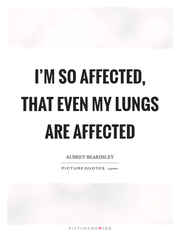 I'm so affected, that even my lungs are affected Picture Quote #1