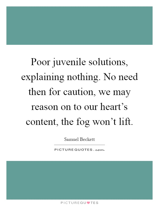 Poor juvenile solutions, explaining nothing. No need then for caution, we may reason on to our heart's content, the fog won't lift Picture Quote #1