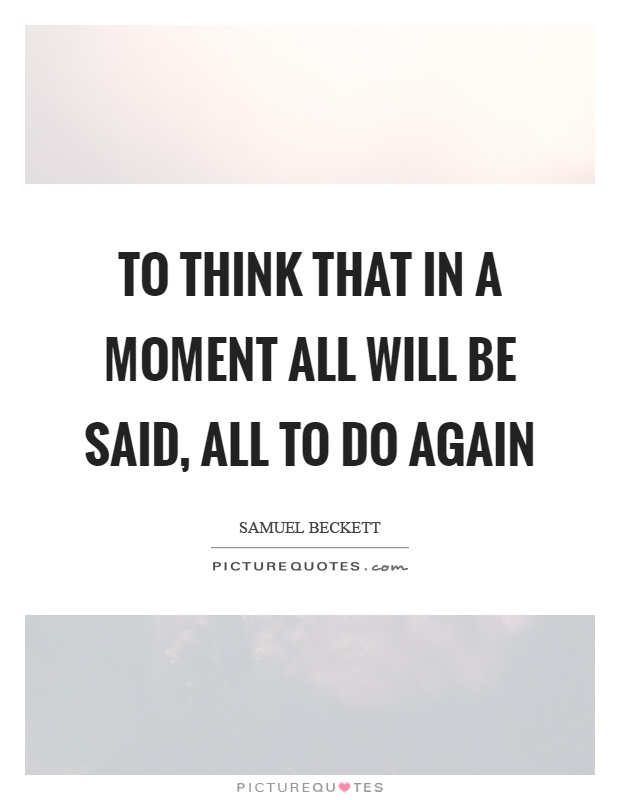 To think that in a moment all will be said, all to do again Picture Quote #1