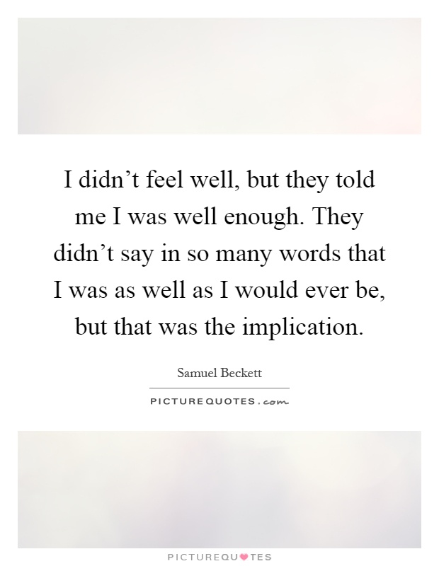I didn't feel well, but they told me I was well enough. They didn't say in so many words that I was as well as I would ever be, but that was the implication Picture Quote #1
