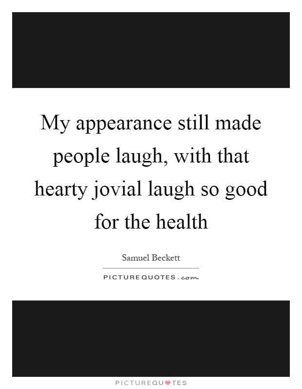 My appearance still made people laugh, with that hearty jovial laugh so good for the health Picture Quote #1