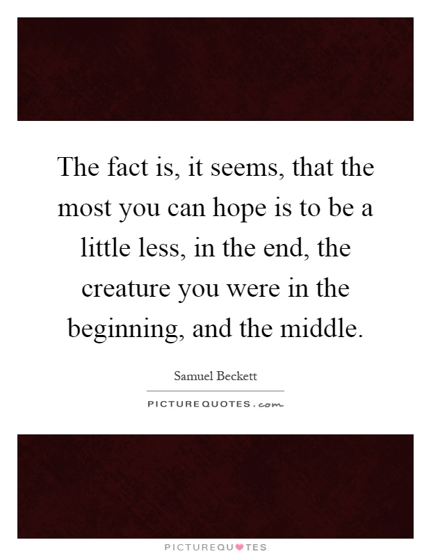 The fact is, it seems, that the most you can hope is to be a little less, in the end, the creature you were in the beginning, and the middle Picture Quote #1