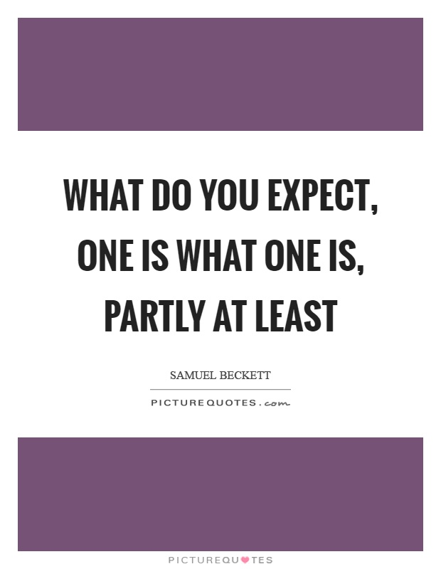 What do you expect, one is what one is, partly at least Picture Quote #1