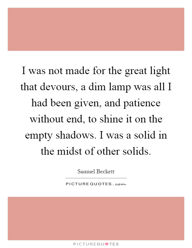 I was not made for the great light that devours, a dim lamp was all I had been given, and patience without end, to shine it on the empty shadows. I was a solid in the midst of other solids Picture Quote #1