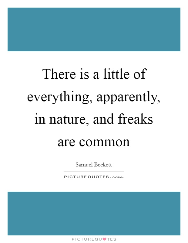 There is a little of everything, apparently, in nature, and freaks are common Picture Quote #1
