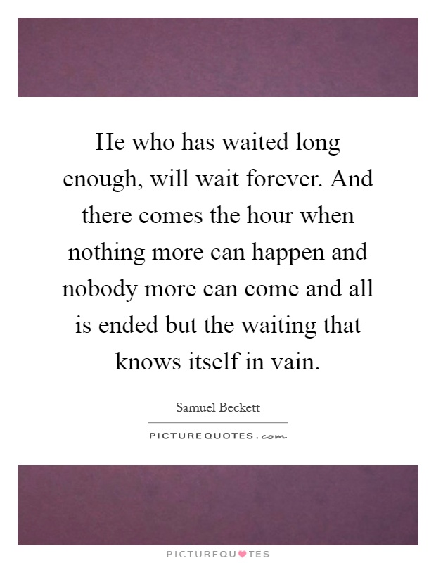 He who has waited long enough, will wait forever. And there comes the hour when nothing more can happen and nobody more can come and all is ended but the waiting that knows itself in vain Picture Quote #1