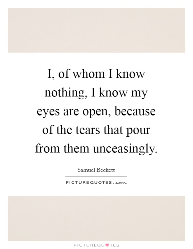 I, of whom I know nothing, I know my eyes are open, because of the tears that pour from them unceasingly Picture Quote #1