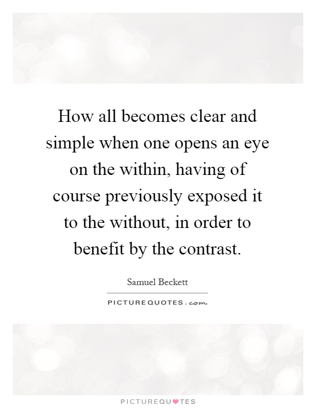 How all becomes clear and simple when one opens an eye on the within, having of course previously exposed it to the without, in order to benefit by the contrast Picture Quote #1