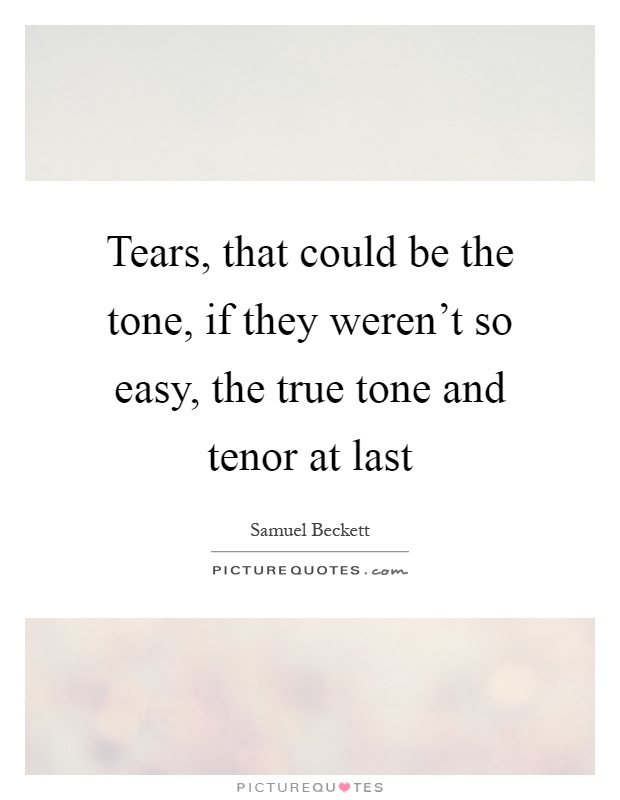 Tears, that could be the tone, if they weren't so easy, the true tone and tenor at last Picture Quote #1