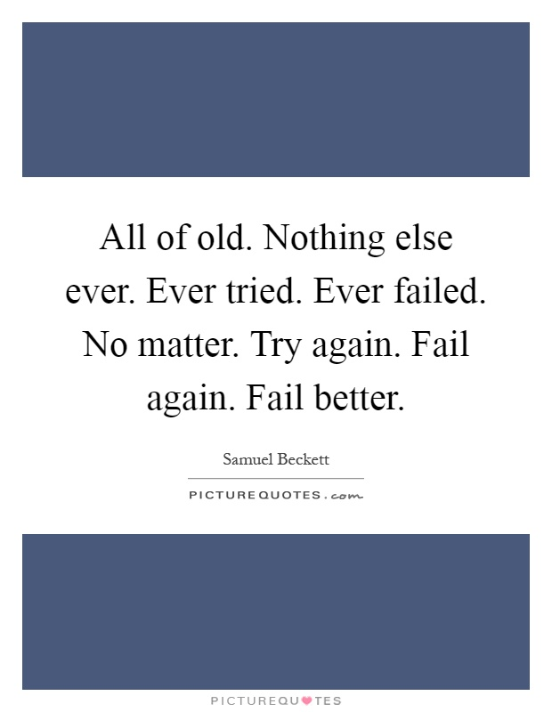 All of old. Nothing else ever. Ever tried. Ever failed. No matter. Try again. Fail again. Fail better Picture Quote #1