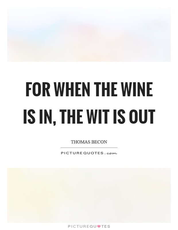 For when the wine is in, the wit is out Picture Quote #1