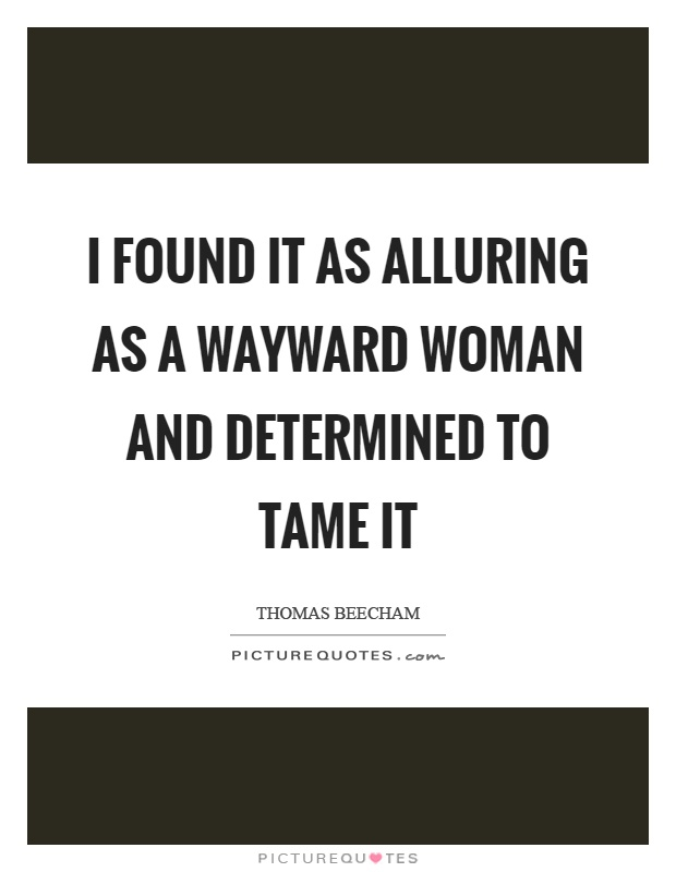 I found it as alluring as a wayward woman and determined to tame it Picture Quote #1