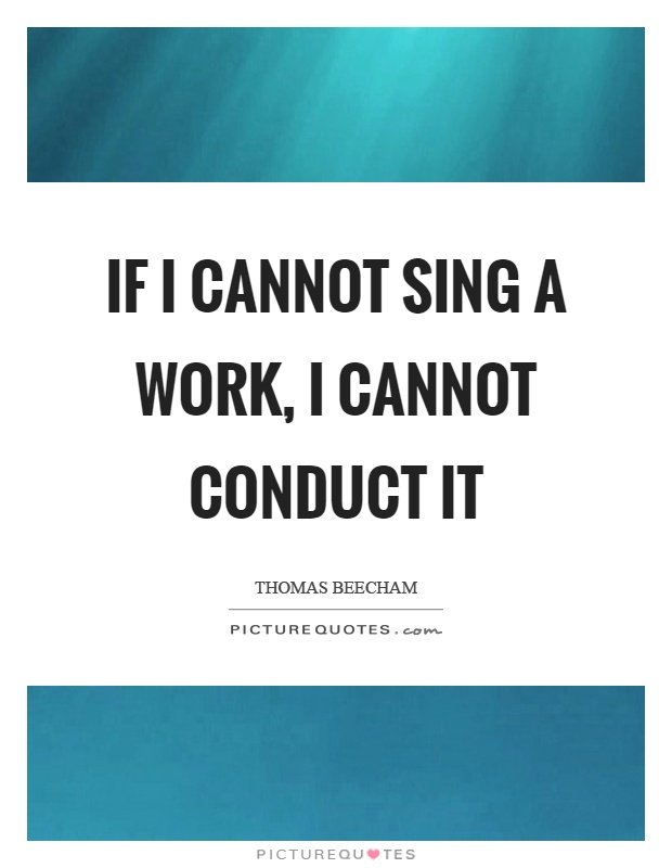 If I cannot sing a work, I cannot conduct it Picture Quote #1