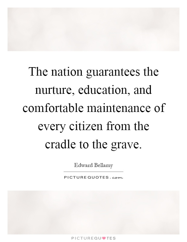 The nation guarantees the nurture, education, and comfortable maintenance of every citizen from the cradle to the grave Picture Quote #1