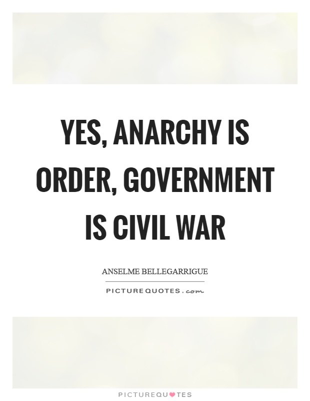 Yes, anarchy is order, government is civil war Picture Quote #1