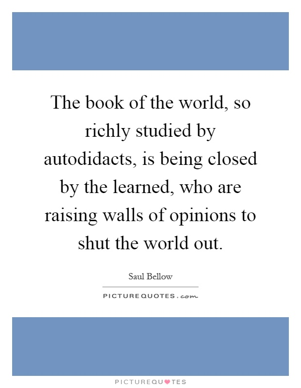The book of the world, so richly studied by autodidacts, is being closed by the learned, who are raising walls of opinions to shut the world out Picture Quote #1