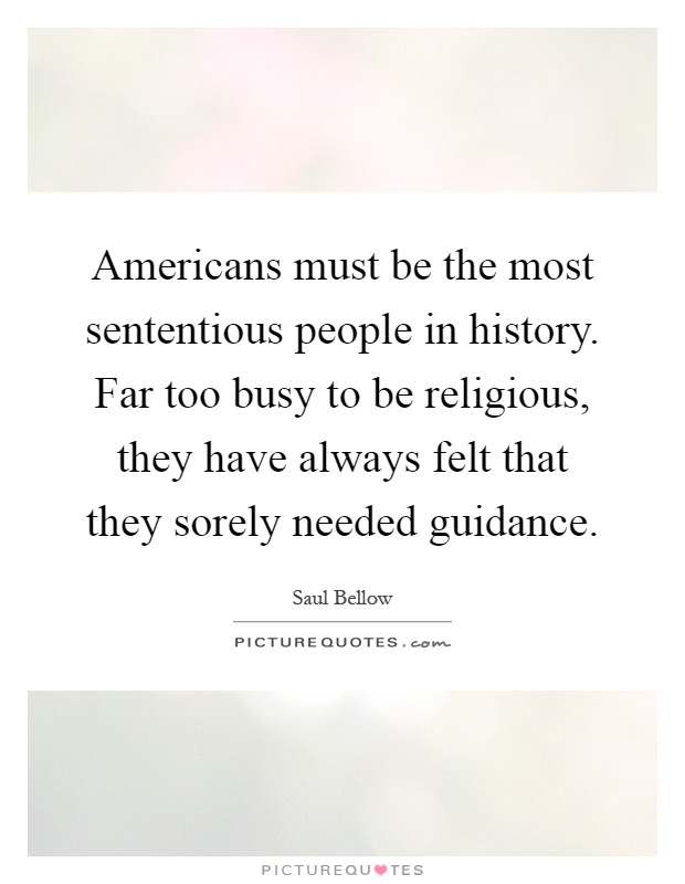 Americans must be the most sententious people in history. Far too busy to be religious, they have always felt that they sorely needed guidance Picture Quote #1