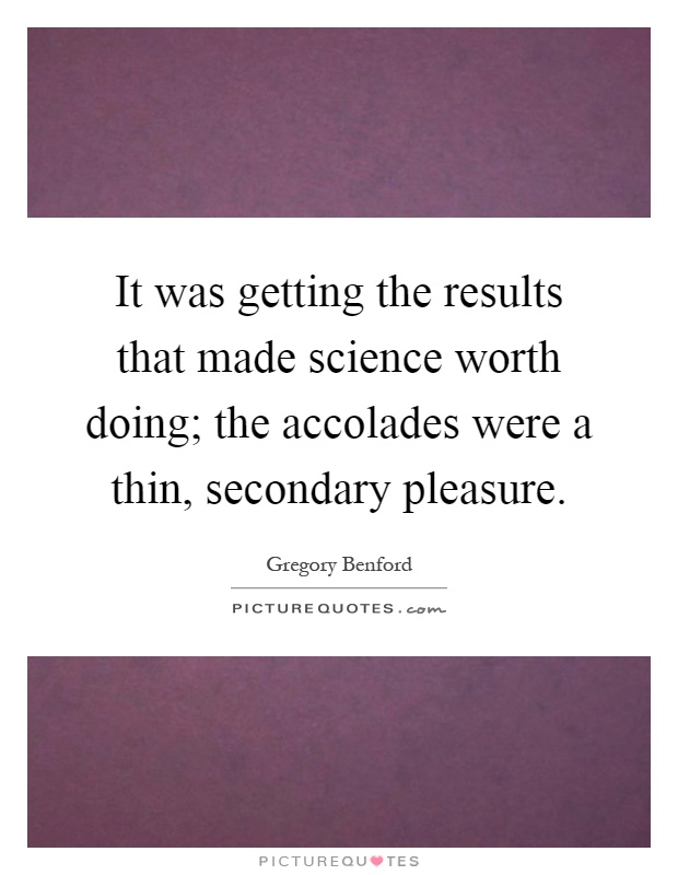 It was getting the results that made science worth doing; the accolades were a thin, secondary pleasure Picture Quote #1