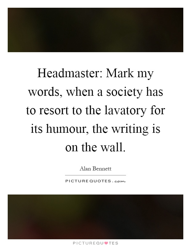 Headmaster: Mark my words, when a society has to resort to the lavatory for its humour, the writing is on the wall Picture Quote #1