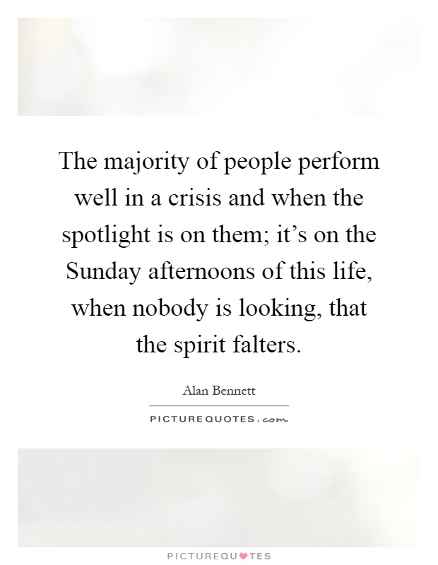 The majority of people perform well in a crisis and when the spotlight is on them; it's on the Sunday afternoons of this life, when nobody is looking, that the spirit falters Picture Quote #1