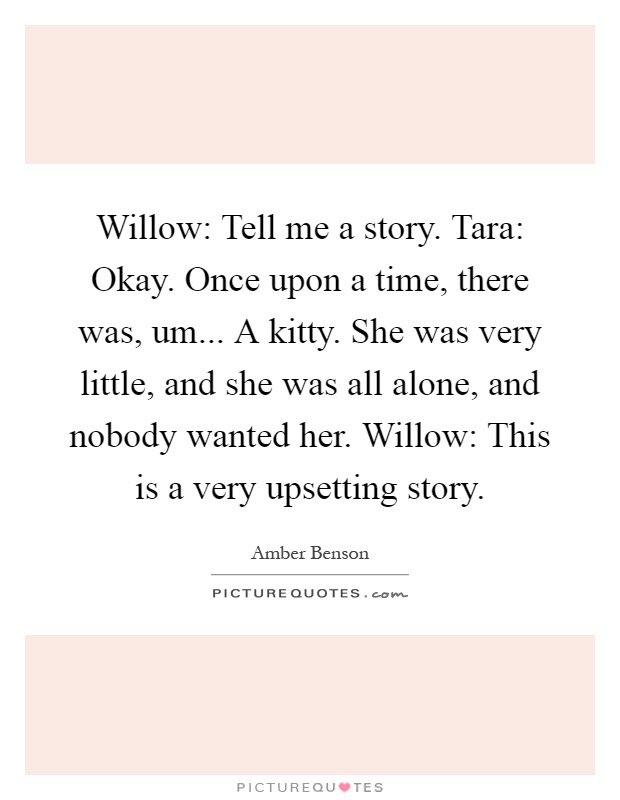 Willow: Tell me a story. Tara: Okay. Once upon a time, there was, um... A kitty. She was very little, and she was all alone, and nobody wanted her. Willow: This is a very upsetting story Picture Quote #1