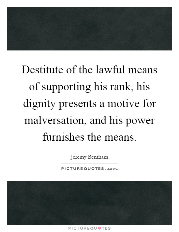 Destitute of the lawful means of supporting his rank, his dignity presents a motive for malversation, and his power furnishes the means Picture Quote #1