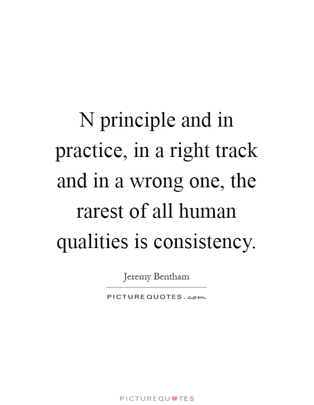 N principle and in practice, in a right track and in a wrong one, the rarest of all human qualities is consistency Picture Quote #1