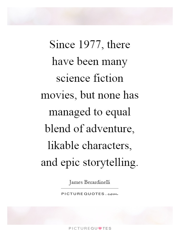 Since 1977, there have been many science fiction movies, but none has managed to equal blend of adventure, likable characters, and epic storytelling Picture Quote #1