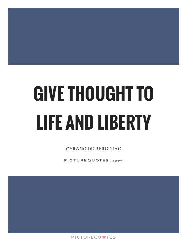 Give thought to life and liberty Picture Quote #1