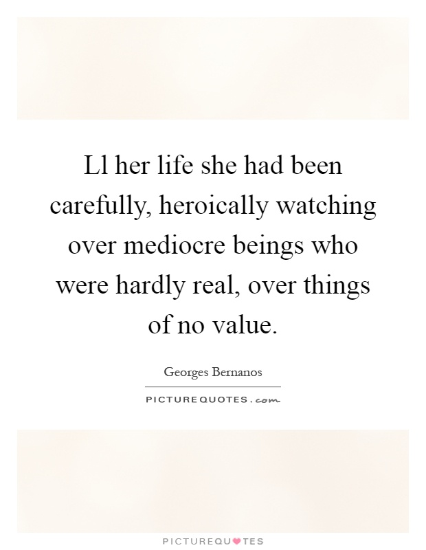 Ll her life she had been carefully, heroically watching over mediocre beings who were hardly real, over things of no value Picture Quote #1