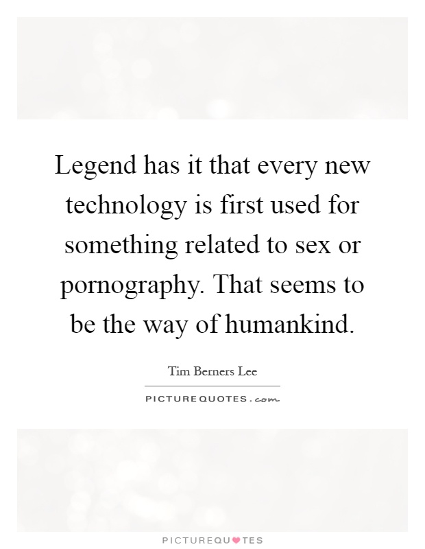 Legend has it that every new technology is first used for something related to sex or pornography. That seems to be the way of humankind Picture Quote #1