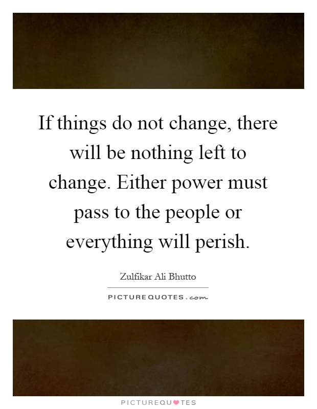 If things do not change, there will be nothing left to change. Either power must pass to the people or everything will perish Picture Quote #1
