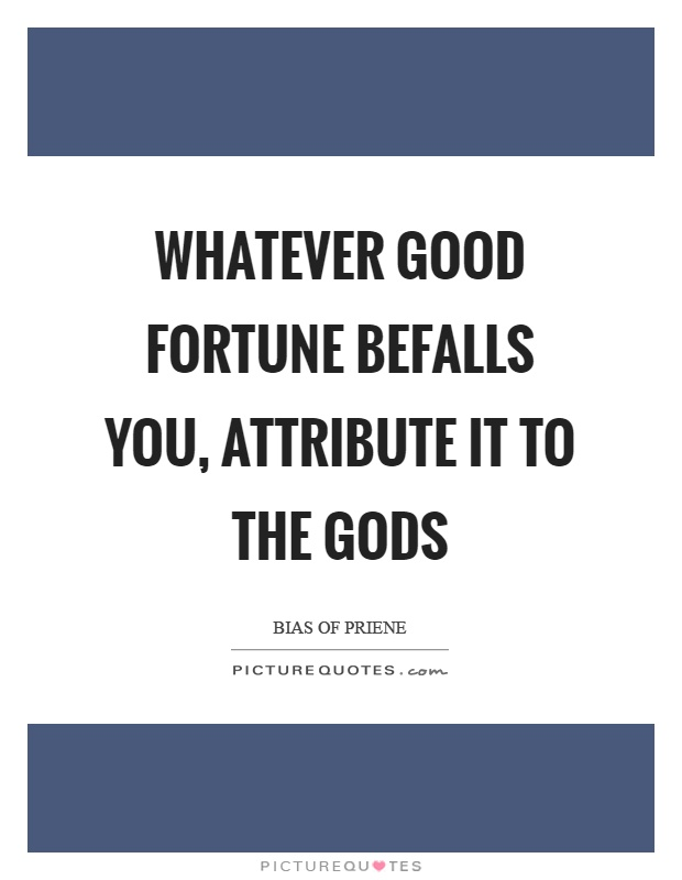 Whatever good fortune befalls you, attribute it to the gods Picture Quote #1