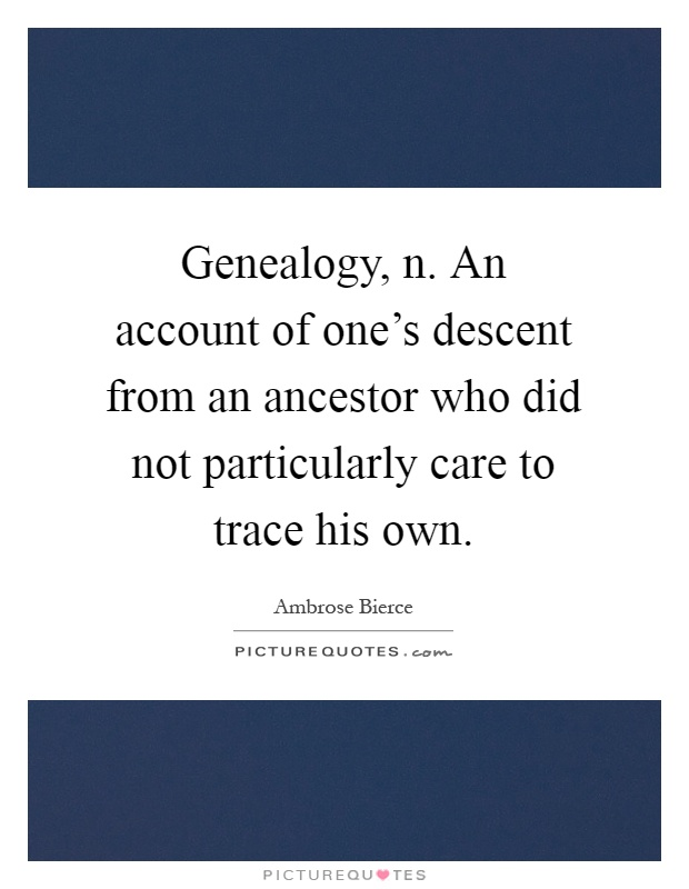Genealogy, n. An account of one's descent from an ancestor who did not particularly care to trace his own Picture Quote #1