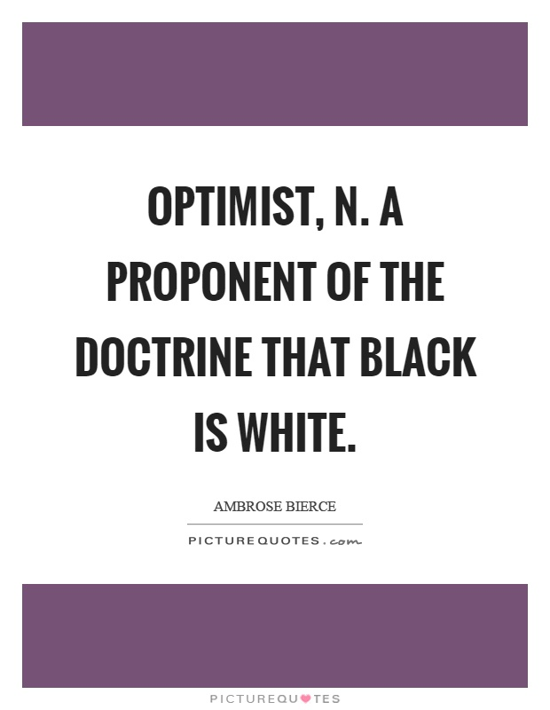 Optimist, n. A proponent of the doctrine that black is white Picture Quote #1