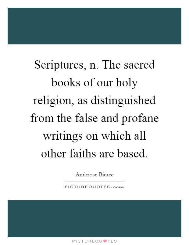 Scriptures, n. The sacred books of our holy religion, as distinguished from the false and profane writings on which all other faiths are based Picture Quote #1